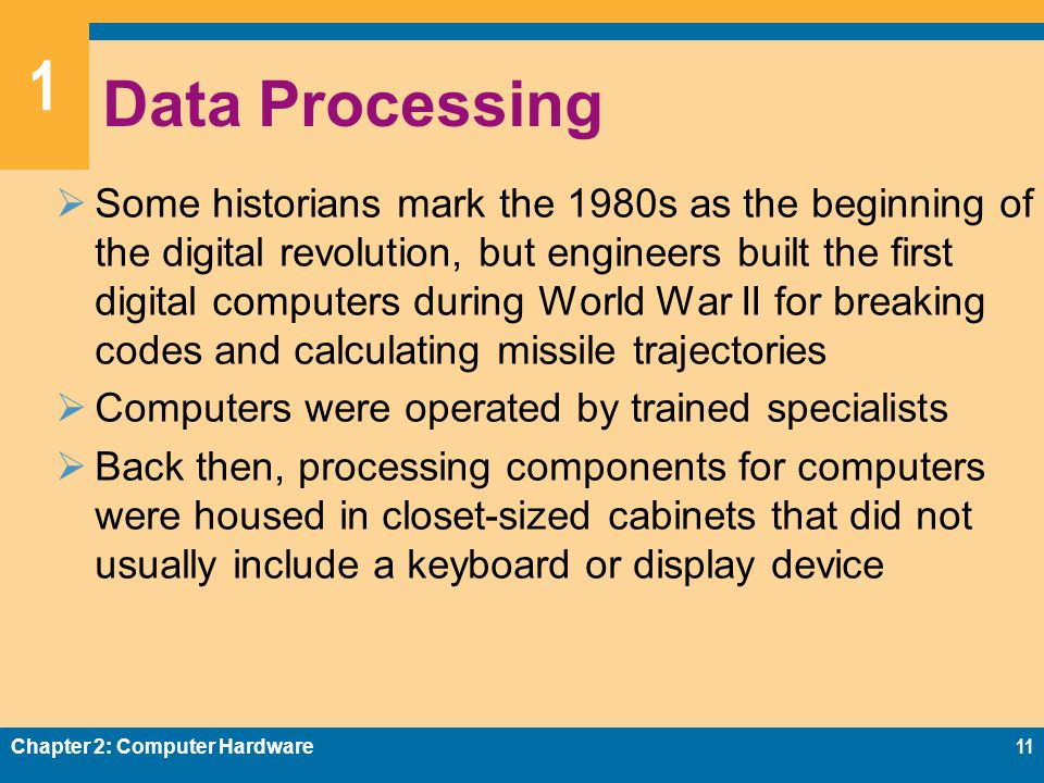 1 Data Processing  Some historians mark the 1980s as the beginning of the digital revolution, but engineers built the first digital computers during World War II for breaking codes and calculating missile trajectories  Computers were operated by trained specialists  Back then, processing components for computers were housed in closet-sized cabinets that did not usually include a keyboard or display device Chapter 2: Computer Hardware11