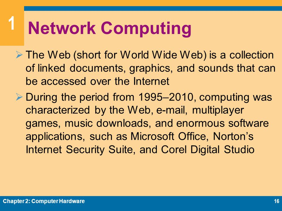 1 Network Computing  The Web (short for World Wide Web) is a collection of linked documents, graphics, and sounds that can be accessed over the Internet  During the period from 1995–2010, computing was characterized by the Web, e-mail, multiplayer games, music downloads, and enormous software applications, such as Microsoft Office, Norton's Internet Security Suite, and Corel Digital Studio Chapter 2: Computer Hardware16