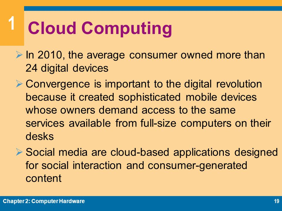 1 Cloud Computing  In 2010, the average consumer owned more than 24 digital devices  Convergence is important to the digital revolution because it created sophisticated mobile devices whose owners demand access to the same services available from full-size computers on their desks  Social media are cloud-based applications designed for social interaction and consumer-generated content Chapter 2: Computer Hardware19
