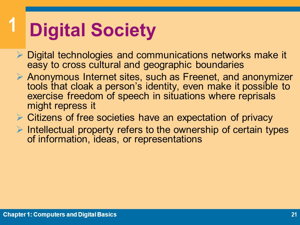 1 Digital Society  Digital technologies and communications networks make it easy to cross cultural and geographic boundaries  Anonymous Internet sites, such as Freenet, and anonymizer tools that cloak a person's identity, even make it possible to exercise freedom of speech in situations where reprisals might repress it  Citizens of free societies have an expectation of privacy  Intellectual property refers to the ownership of certain types of information, ideas, or representations Chapter 1: Computers and Digital Basics21