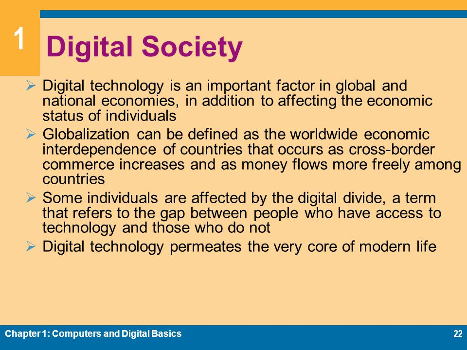 1 Digital Society  Digital technology is an important factor in global and national economies, in addition to affecting the economic status of individuals  Globalization can be defined as the worldwide economic interdependence of countries that occurs as cross-border commerce increases and as money flows more freely among countries  Some individuals are affected by the digital divide, a term that refers to the gap between people who have access to technology and those who do not  Digital technology permeates the very core of modern life Chapter 1: Computers and Digital Basics22