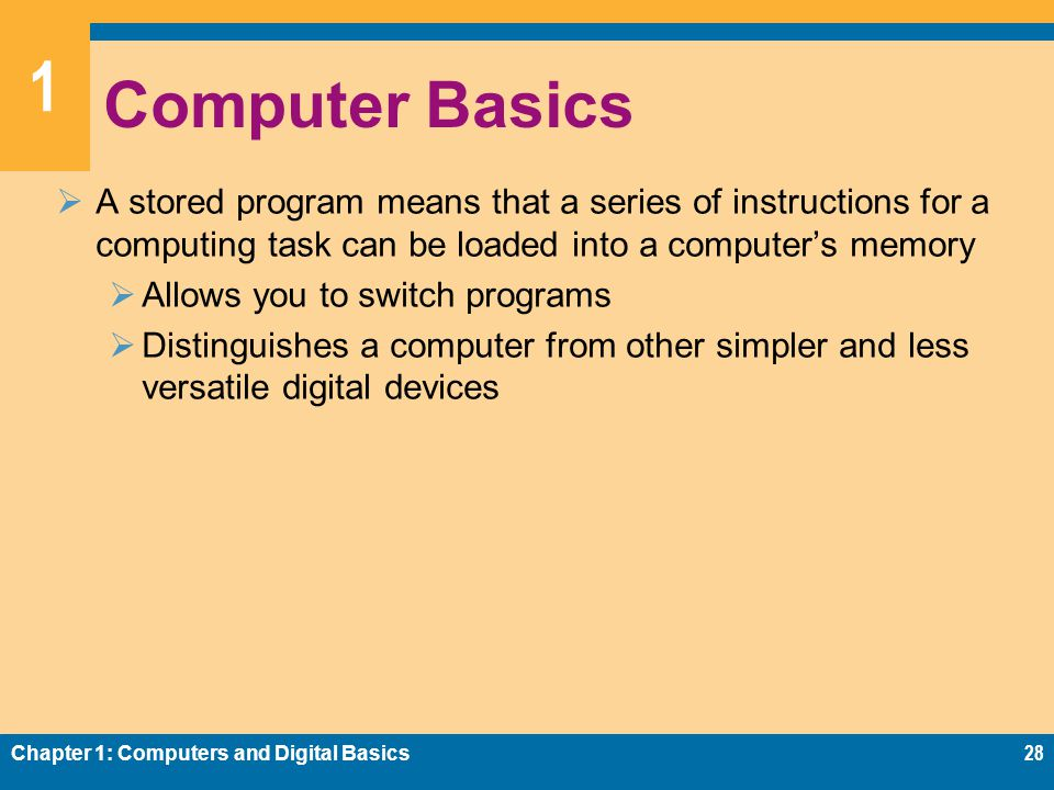 1 Computer Basics  A stored program means that a series of instructions for a computing task can be loaded into a computer's memory  Allows you to switch programs  Distinguishes a computer from other simpler and less versatile digital devices Chapter 1: Computers and Digital Basics28