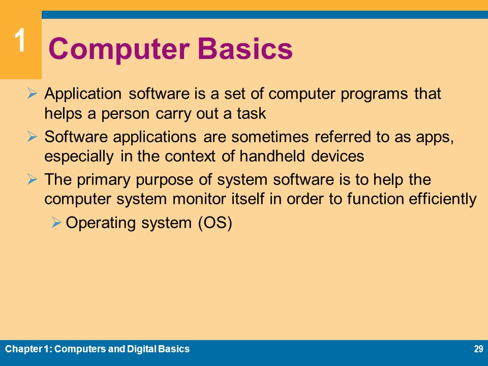 1 Computer Basics  Application software is a set of computer programs that helps a person carry out a task  Software applications are sometimes referred to as apps, especially in the context of handheld devices  The primary purpose of system software is to help the computer system monitor itself in order to function efficiently  Operating system (OS) Chapter 1: Computers and Digital Basics29