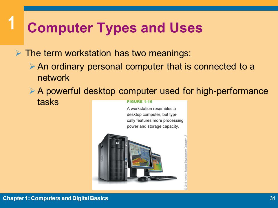 1 Computer Types and Uses  The term workstation has two meanings:  An ordinary personal computer that is connected to a network  A powerful desktop computer used for high-performance tasks Chapter 1: Computers and Digital Basics31