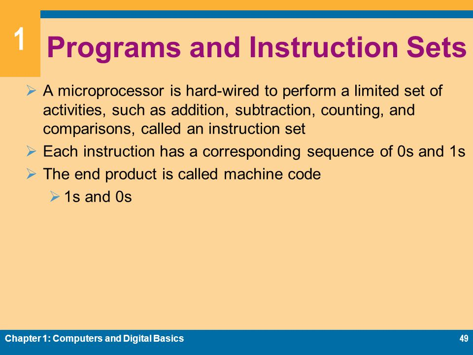 1 Programs and Instruction Sets  A microprocessor is hard-wired to perform a limited set of activities, such as addition, subtraction, counting, and comparisons, called an instruction set  Each instruction has a corresponding sequence of 0s and 1s  The end product is called machine code  1s and 0s Chapter 1: Computers and Digital Basics49
