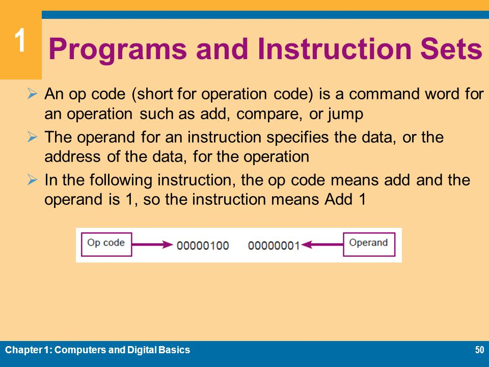 1 Programs and Instruction Sets  An op code (short for operation code) is a command word for an operation such as add, compare, or jump  The operand for an instruction specifies the data, or the address of the data, for the operation  In the following instruction, the op code means add and the operand is 1, so the instruction means Add 1 Chapter 1: Computers and Digital Basics50