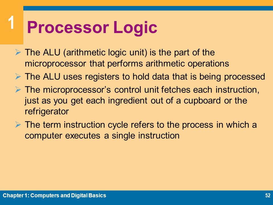 1 Processor Logic  The ALU (arithmetic logic unit) is the part of the microprocessor that performs arithmetic operations  The ALU uses registers to hold data that is being processed  The microprocessor's control unit fetches each instruction, just as you get each ingredient out of a cupboard or the refrigerator  The term instruction cycle refers to the process in which a computer executes a single instruction Chapter 1: Computers and Digital Basics52