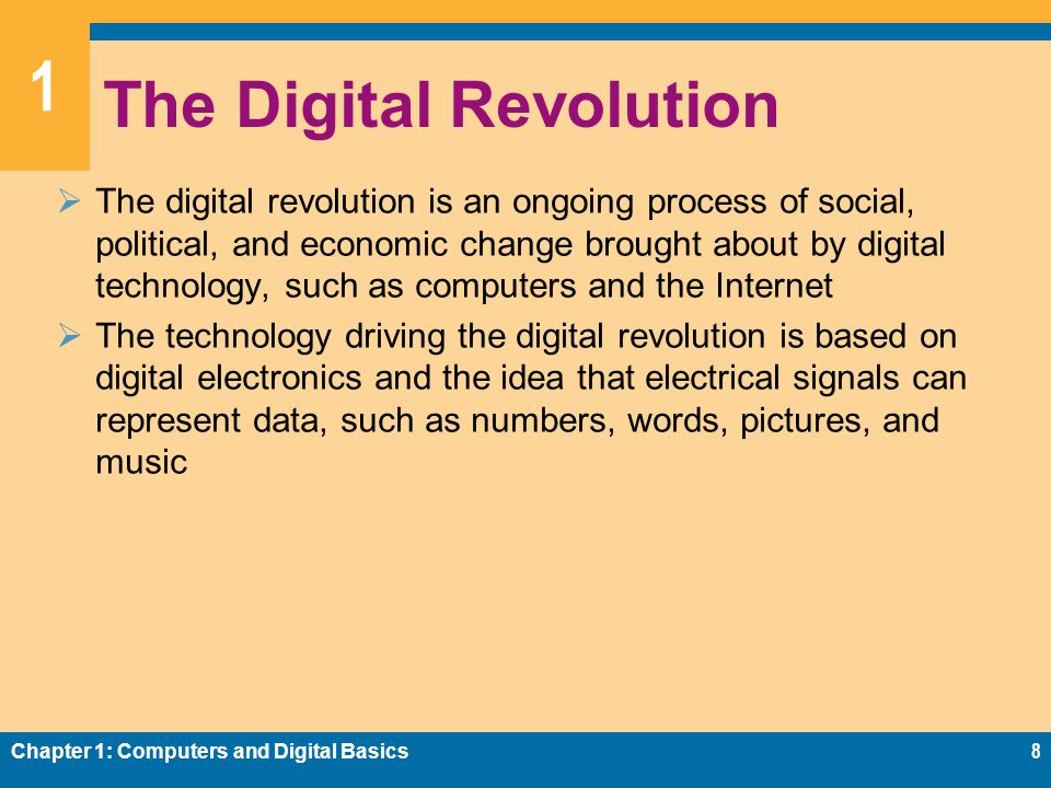 1 The Digital Revolution  The digital revolution is an ongoing process of social, political, and economic change brought about by digital technology, such as computers and the Internet  The technology driving the digital revolution is based on digital electronics and the idea that electrical signals can represent data, such as numbers, words, pictures, and music Chapter 1: Computers and Digital Basics8