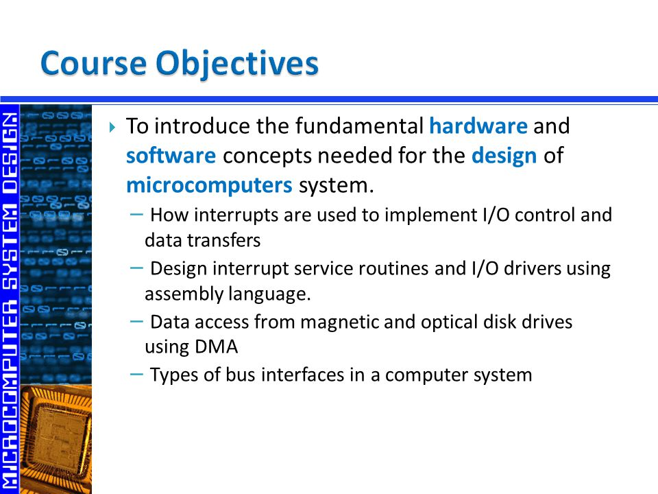  To introduce the fundamental hardware and software concepts needed for the design of microcomputers system.