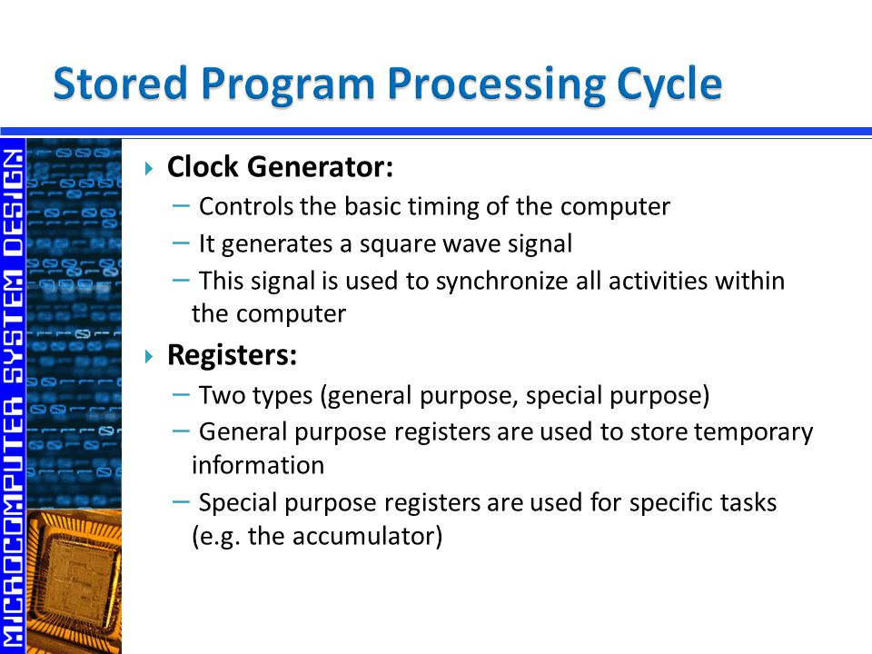  Clock Generator: − Controls the basic timing of the computer − It generates a square wave signal − This signal is used to synchronize all activities within the computer  Registers: − Two types (general purpose, special purpose) − General purpose registers are used to store temporary information − Special purpose registers are used for specific tasks (e.g.