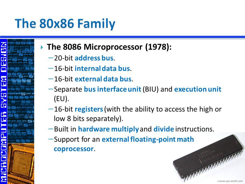  The 8086 Microprocessor (1978): − 20-bit address bus. − 16-bit internal data bus. − 16-bit external data bus. − Separate bus interface unit (BIU) an