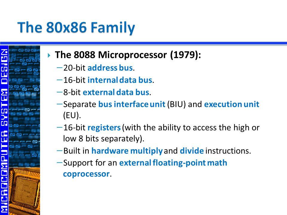  The 8088 Microprocessor (1979): − 20-bit address bus. − 16-bit internal data bus. − 8-bit external data bus. − Separate bus interface unit (BIU) and