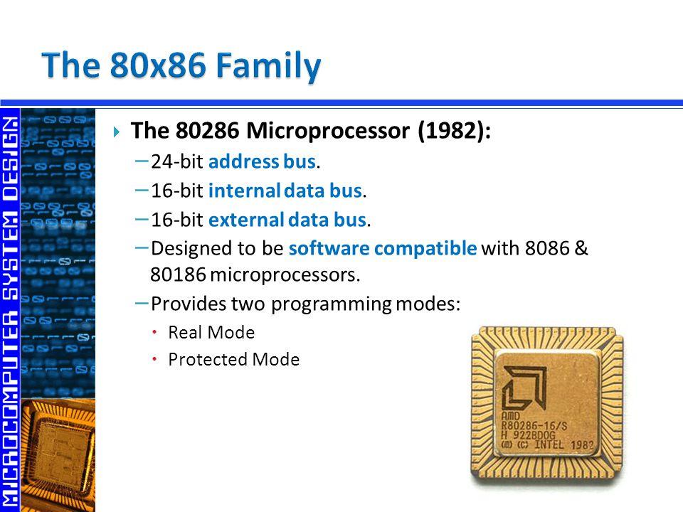  The 80286 Microprocessor (1982): − 24-bit address bus. − 16-bit internal data bus. − 16-bit external data bus. − Designed to be software compatible