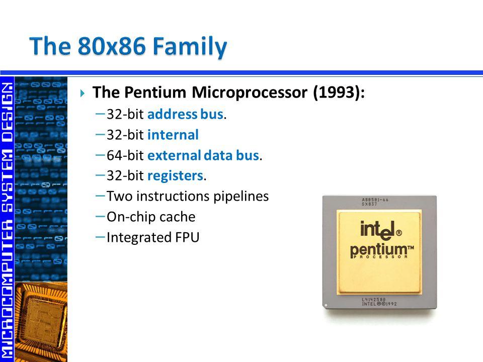  The Pentium Microprocessor (1993): − 32-bit address bus. − 32-bit internal − 64-bit external data bus. − 32-bit registers. − Two instructions pipeli