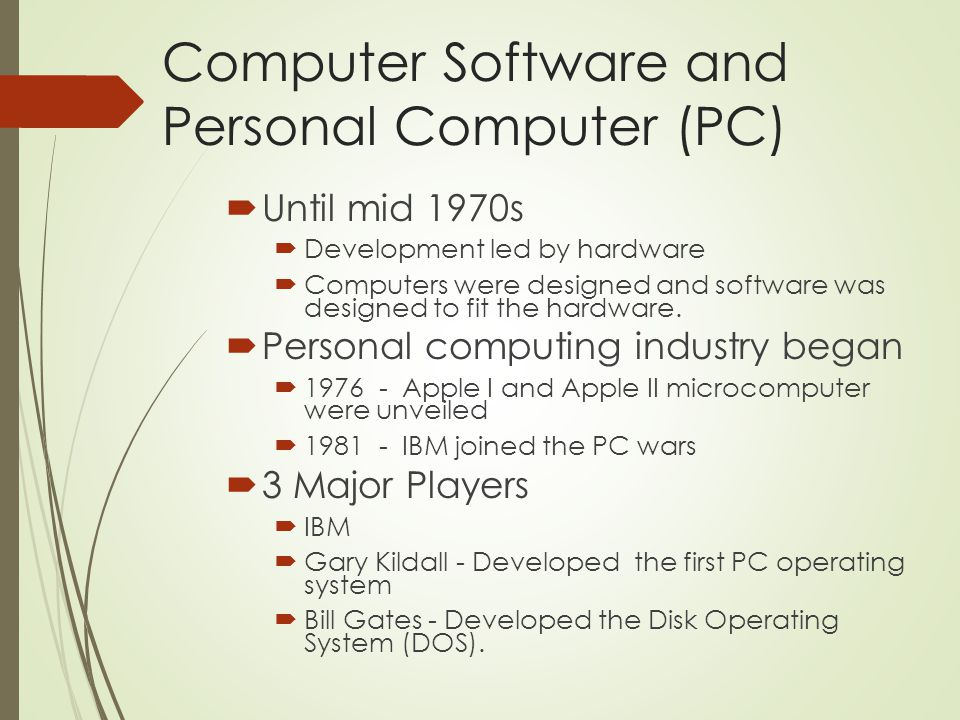 Computer Software and Personal Computer (PC)  Until mid 1970s  Development led by hardware  Computers were designed and software was designed to fit the hardware.