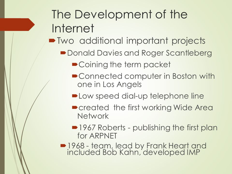 The Development of the Internet  Two additional important projects  Donald Davies and Roger Scantleberg  Coining the term packet  Connected computer in Boston with one in Los Angels  Low speed dial-up telephone line  created the first working Wide Area Network  1967 Roberts - publishing the first plan for ARPNET  1968 - team, lead by Frank Heart and included Bob Kahn, developed IMP