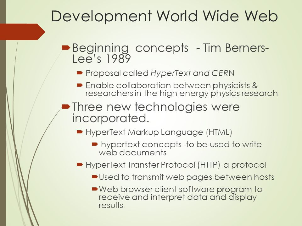 Development World Wide Web  Beginning concepts - Tim Berners- Lee's 1989  Proposal called HyperText and CERN  Enable collaboration between physicists & researchers in the high energy physics research  Three new technologies were incorporated.