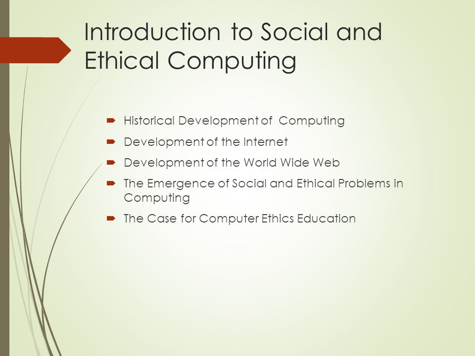 Introduction to Social and Ethical Computing  Historical Development of Computing  Development of the Internet  Development of the World Wide Web  The Emergence of Social and Ethical Problems in Computing  The Case for Computer Ethics Education