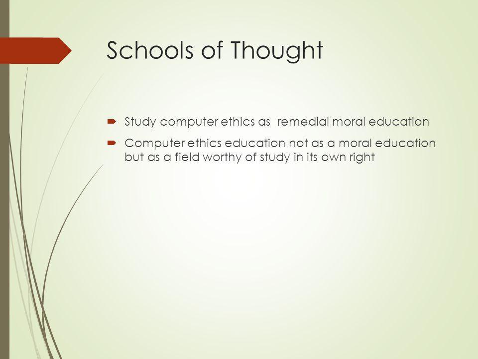 Schools of Thought  Study computer ethics as remedial moral education  Computer ethics education not as a moral education but as a field worthy of study in its own right