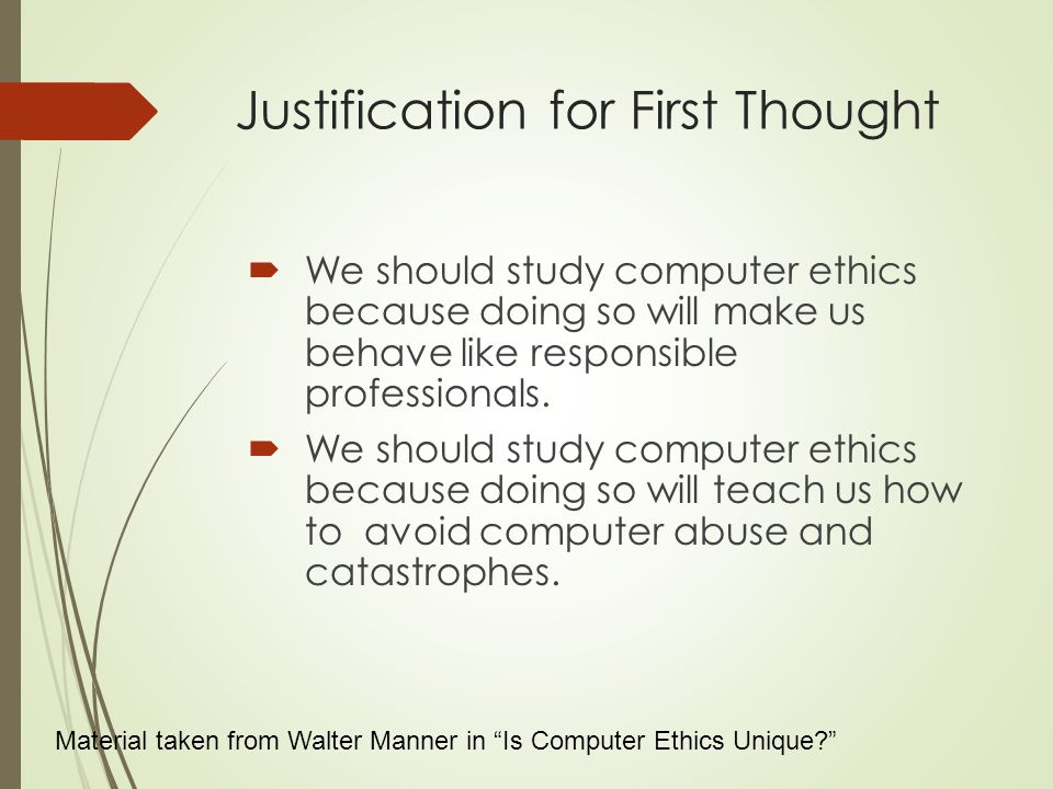 Justification for First Thought  We should study computer ethics because doing so will make us behave like responsible professionals.
