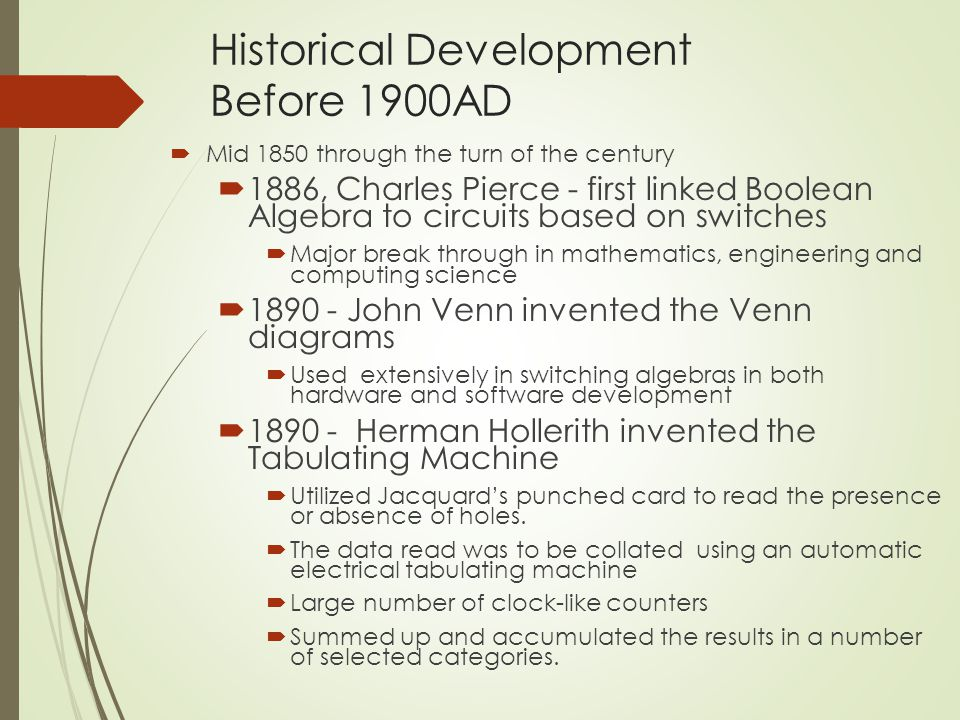 Historical Development Before 1900AD  Mid 1850 through the turn of the century  1886, Charles Pierce - first linked Boolean Algebra to circuits based on switches  Major break through in mathematics, engineering and computing science  1890 - John Venn invented the Venn diagrams  Used extensively in switching algebras in both hardware and software development  1890 - Herman Hollerith invented the Tabulating Machine  Utilized Jacquard's punched card to read the presence or absence of holes.