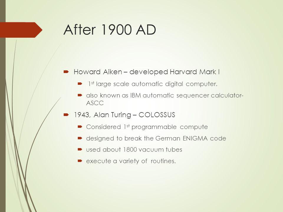 After 1900 AD  Howard Aiken – developed Harvard Mark I  1 st large scale automatic digital computer.