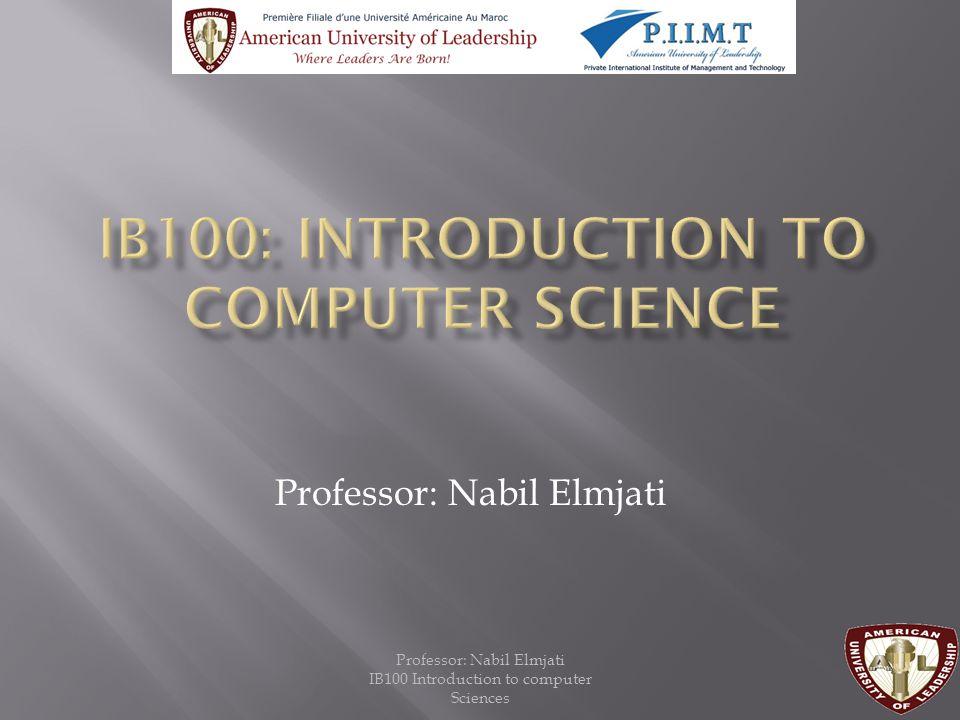 Professor: Nabil Elmjati IB100 Introduction to computer Sciences Professor: Nabil Elmjati