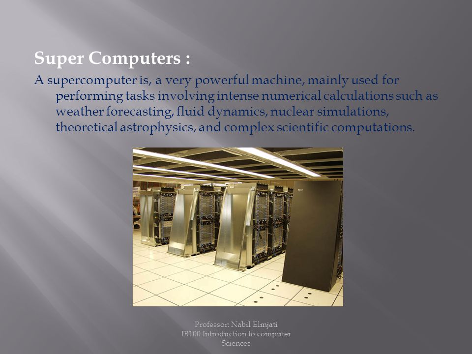 Super Computers : A supercomputer is, a very powerful machine, mainly used for performing tasks involving intense numerical calculations such as weather forecasting, fluid dynamics, nuclear simulations, theoretical astrophysics, and complex scientific computations.