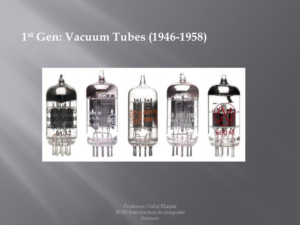 1 st Gen: Vacuum Tubes (1946-1958) Professor: Nabil Elmjati IB100 Introduction to computer Sciences