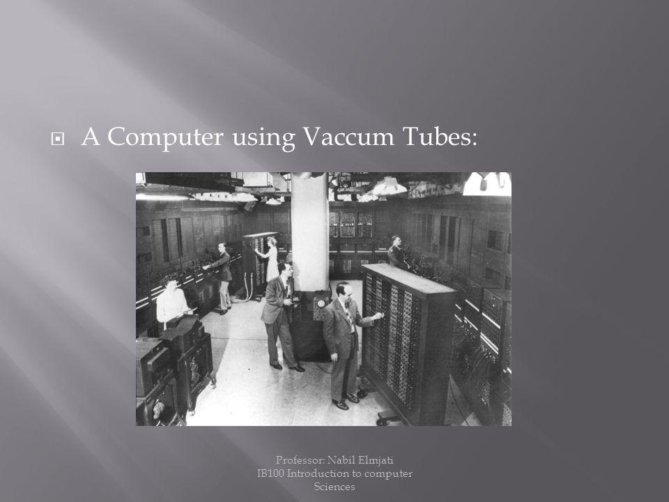  A Computer using Vaccum Tubes: Professor: Nabil Elmjati IB100 Introduction to computer Sciences