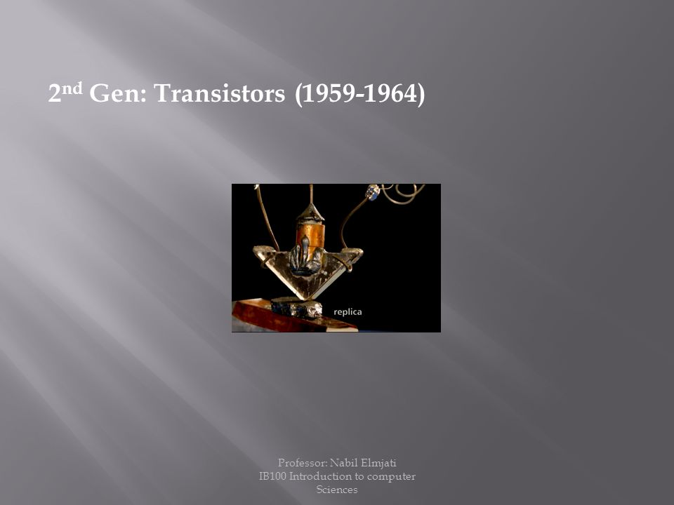 2 nd Gen: Transistors (1959-1964) Professor: Nabil Elmjati IB100 Introduction to computer Sciences