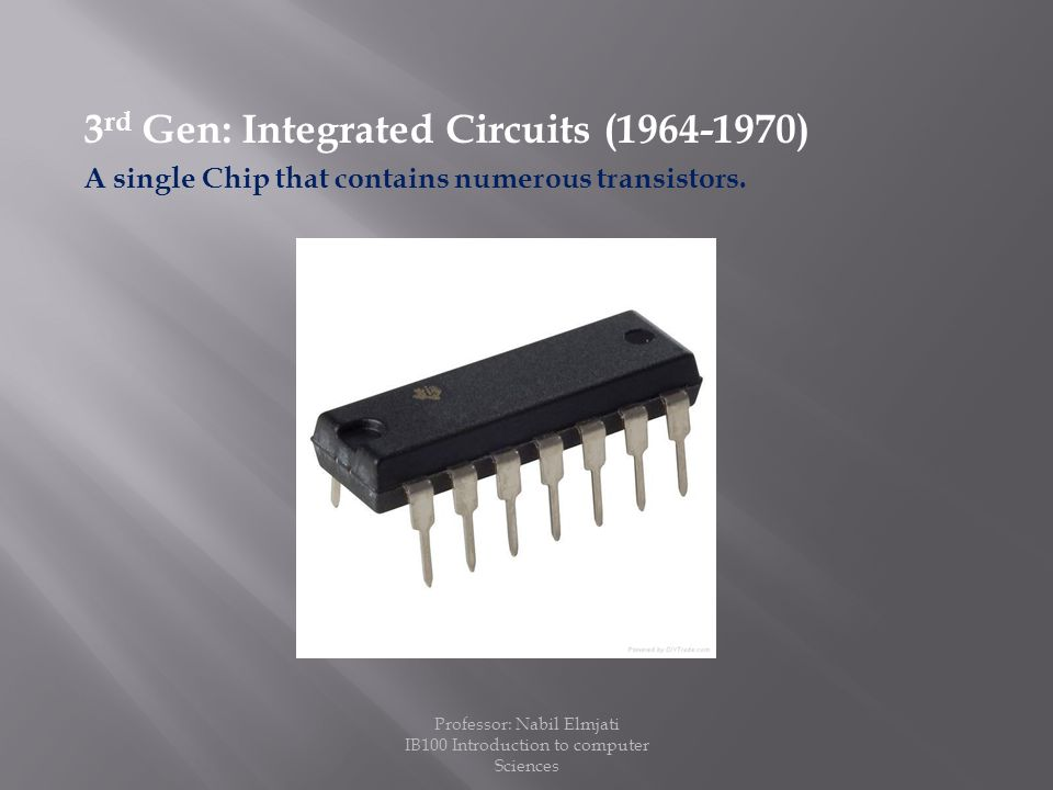 3 rd Gen: Integrated Circuits (1964-1970) A single Chip that contains numerous transistors.