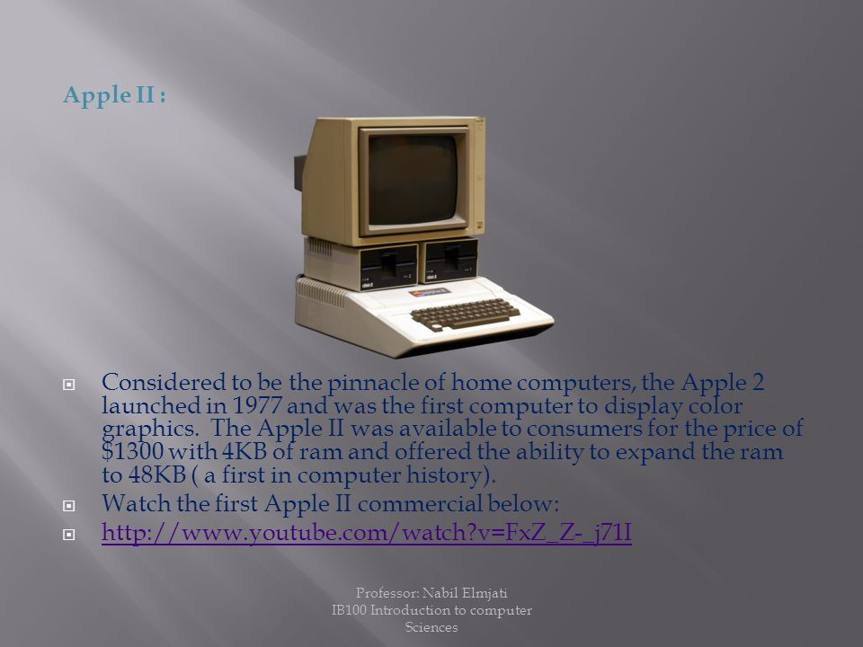 Apple II :  Considered to be the pinnacle of home computers, the Apple 2 launched in 1977 and was the first computer to display color graphics.
