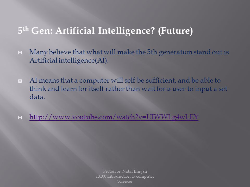 5 th Gen: Artificial Intelligence? (Future)  Many believe that what will make the 5th generation stand out is Artificial intelligence(AI).  AI means