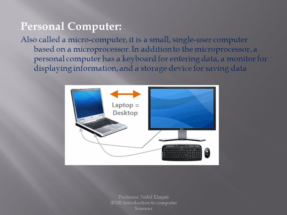 Personal Computer: Also called a micro-computer, it is a small, single-user computer based on a microprocessor.