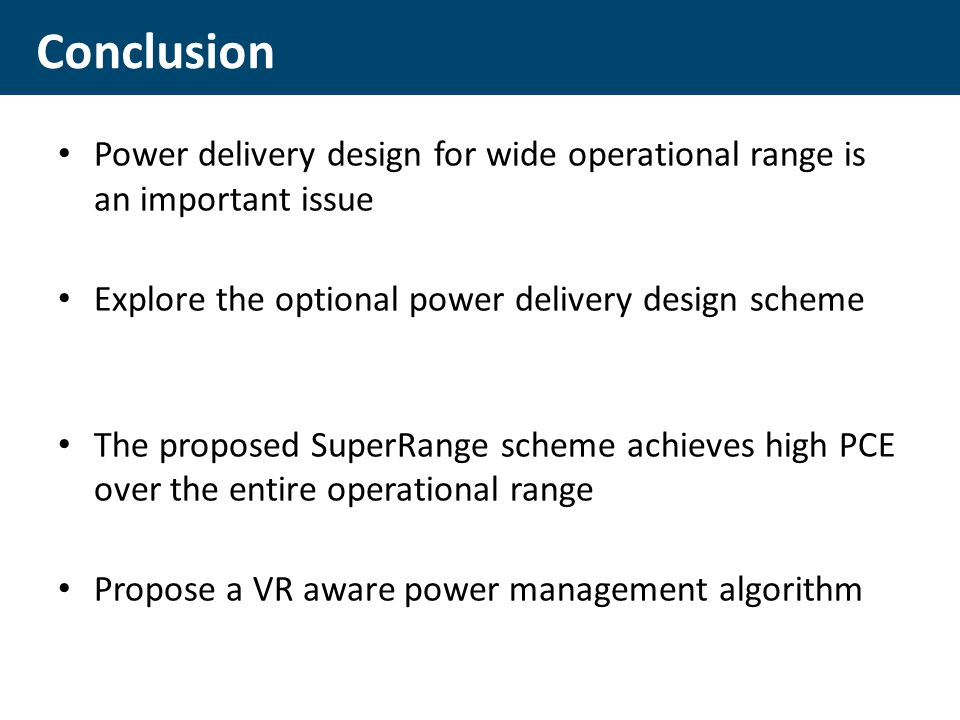 Power delivery design for wide operational range is an important issue Explore the optional power delivery design scheme The proposed SuperRange scheme achieves high PCE over the entire operational range Propose a VR aware power management algorithm Conclusion