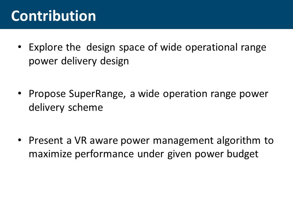 Explore the design space of wide operational range power delivery design Propose SuperRange, a wide operation range power delivery scheme Present a VR aware power management algorithm to maximize performance under given power budget Contribution