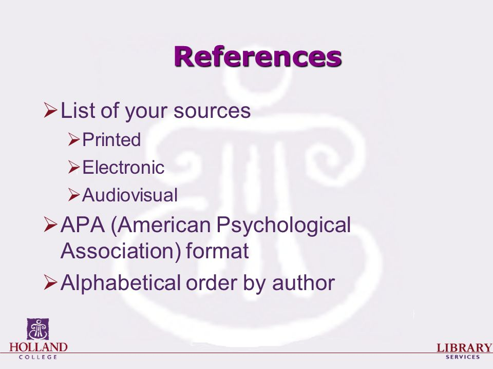 References  List of your sources  Printed  Electronic  Audiovisual  APA (American Psychological Association) format  Alphabetical order by author