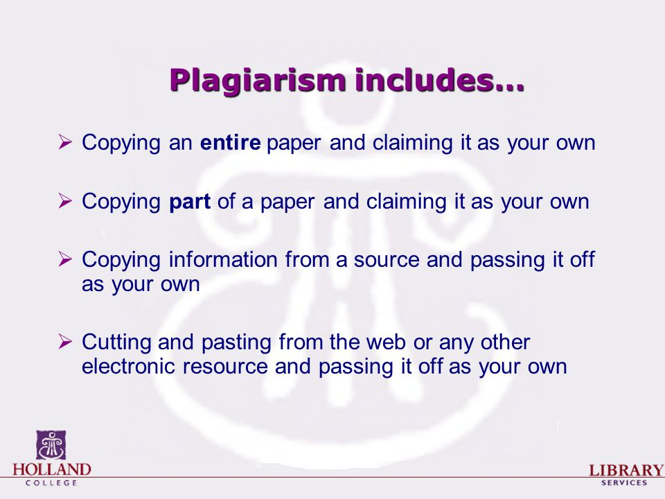 Plagiarism includes…  Copying an entire paper and claiming it as your own  Copying part of a paper and claiming it as your own  Copying information from a source and passing it off as your own  Cutting and pasting from the web or any other electronic resource and passing it off as your own