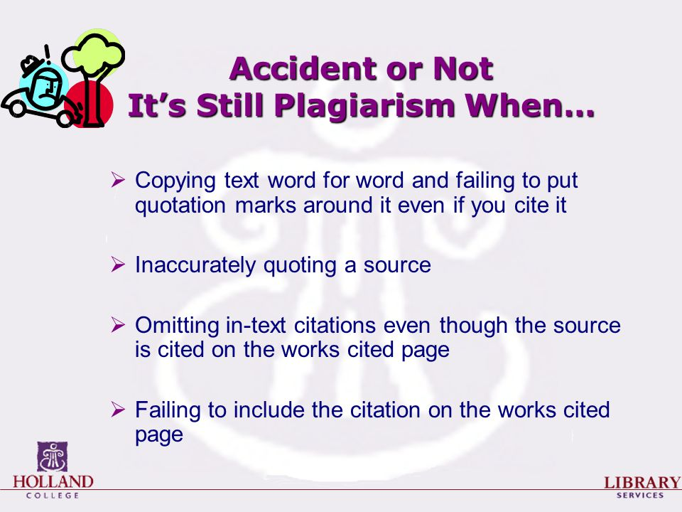 Accident or Not It's Still Plagiarism When…  Copying text word for word and failing to put quotation marks around it even if you cite it  Inaccurately quoting a source  Omitting in-text citations even though the source is cited on the works cited page  Failing to include the citation on the works cited page