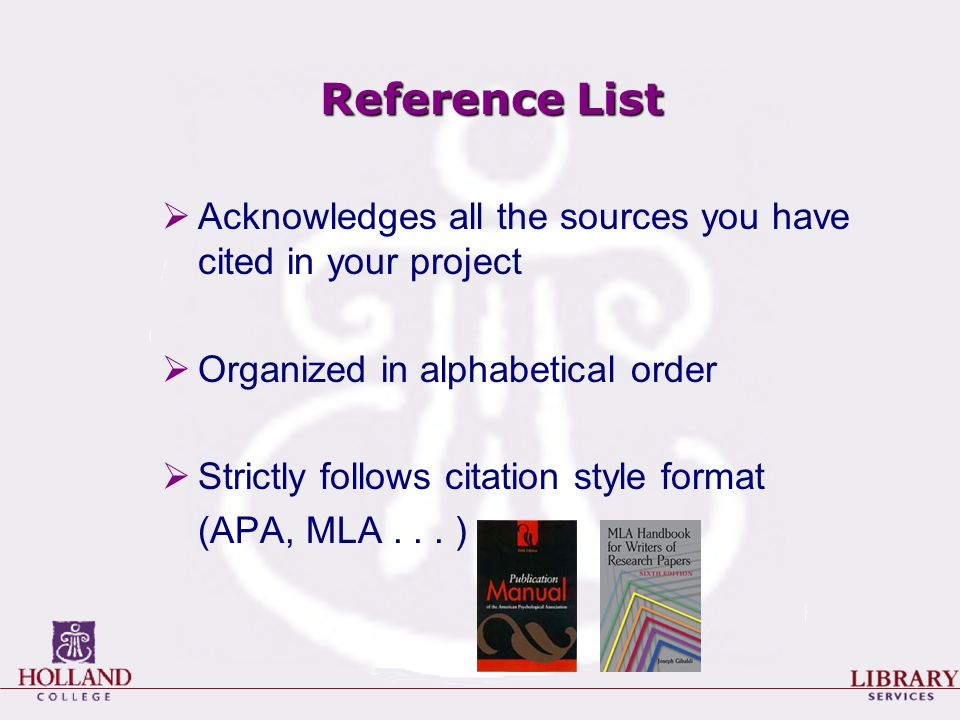 Reference List  Acknowledges all the sources you have cited in your project  Organized in alphabetical order  Strictly follows citation style format (APA, MLA...