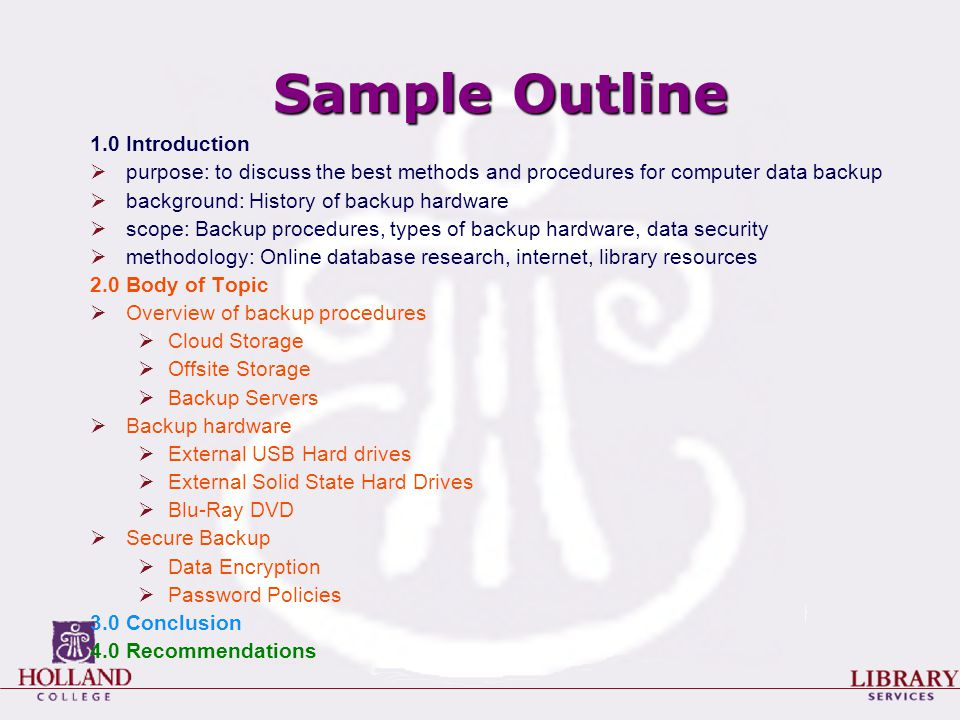 Sample Outline 1.0 Introduction  purpose: to discuss the best methods and procedures for computer data backup  background: History of backup hardware  scope: Backup procedures, types of backup hardware, data security  methodology: Online database research, internet, library resources 2.0 Body of Topic  Overview of backup procedures  Cloud Storage  Offsite Storage  Backup Servers  Backup hardware  External USB Hard drives  External Solid State Hard Drives  Blu-Ray DVD  Secure Backup  Data Encryption  Password Policies 3.0 Conclusion 4.0 Recommendations