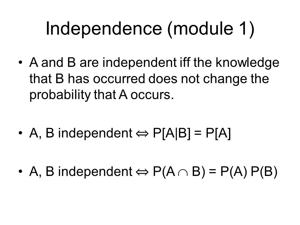 Independence (module 1) A and B are independent iff the knowledge that B has occurred does not change the probability that A occurs.