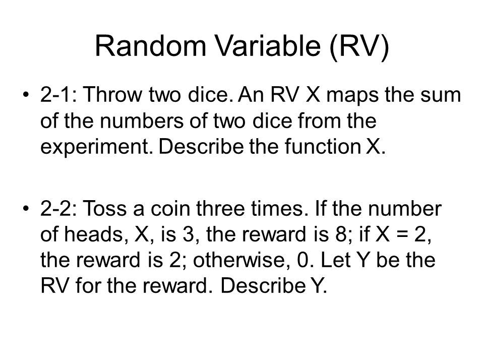Random Variable (RV) 2-1: Throw two dice. An RV X maps the sum of the numbers of two dice from the experiment. Describe the function X. 2-2: Toss a co