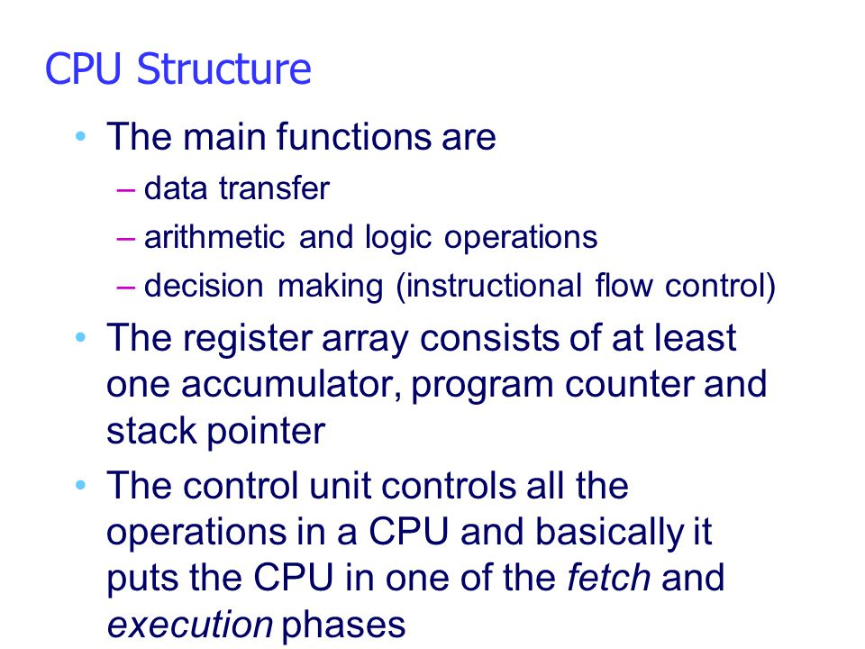 CPU Structure The main functions are –data transfer –arithmetic and logic operations –decision making (instructional flow control) The register array