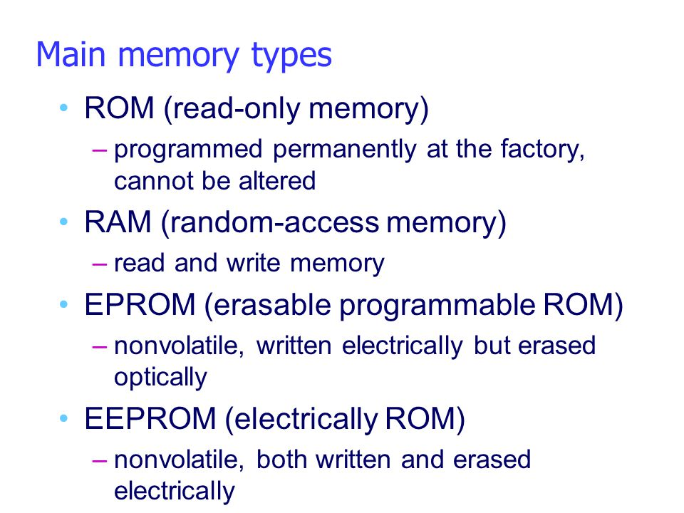 Main memory types ROM (read-only memory) –programmed permanently at the factory, cannot be altered RAM (random-access memory) –read and write memory E