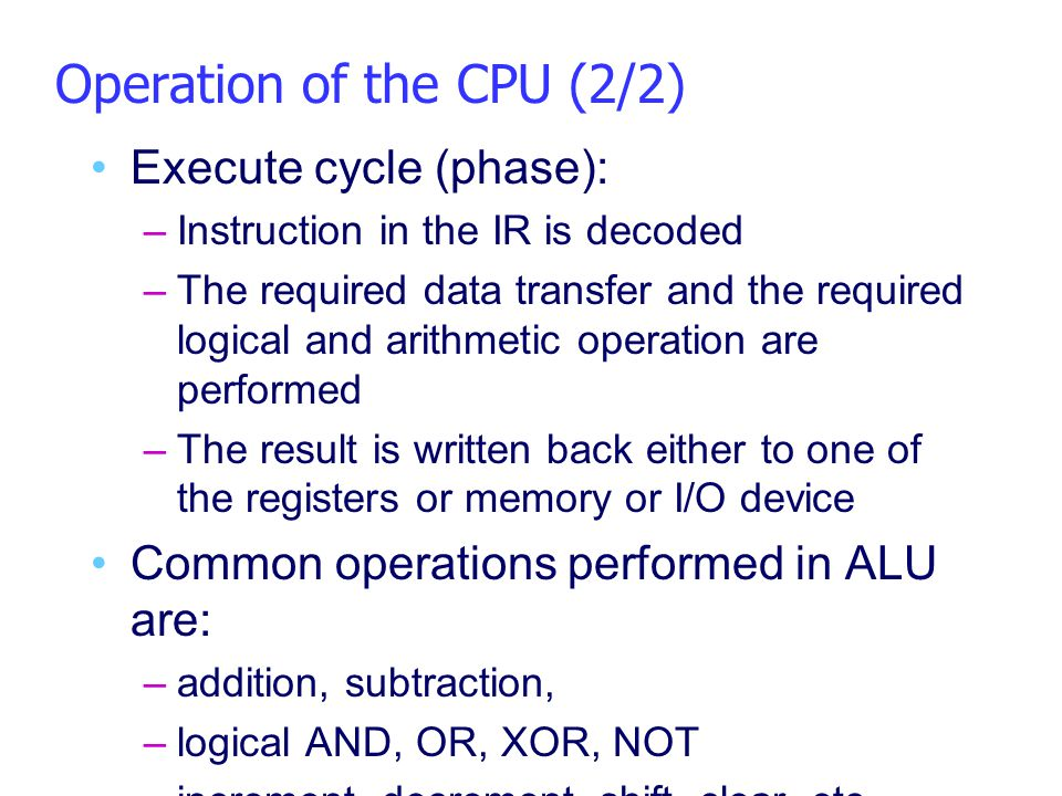 Operation of the CPU (2/2) Execute cycle (phase): –Instruction in the IR is decoded –The required data transfer and the required logical and arithmeti