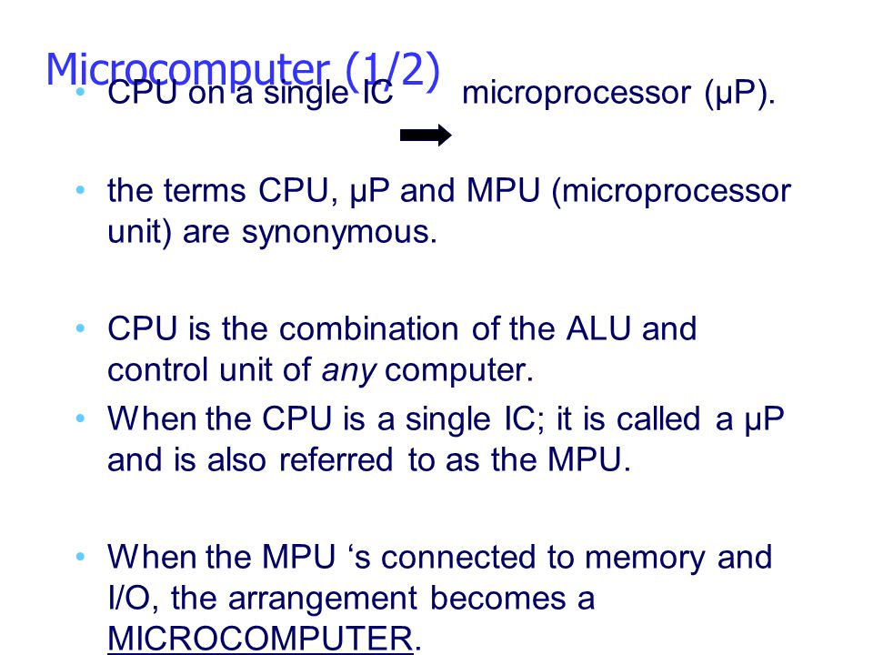 Microcomputer (1/2) CPU on a single IC microprocessor (µP). the terms CPU, µP and MPU (microprocessor unit) are synonymous. CPU is the combination of
