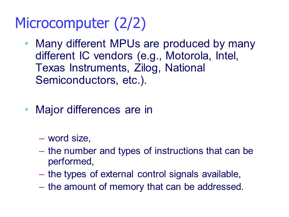 Microcomputer (2/2) Many different MPUs are produced by many different IC vendors (e.g., Motorola, Intel, Texas Instruments, Zilog, National Semicondu