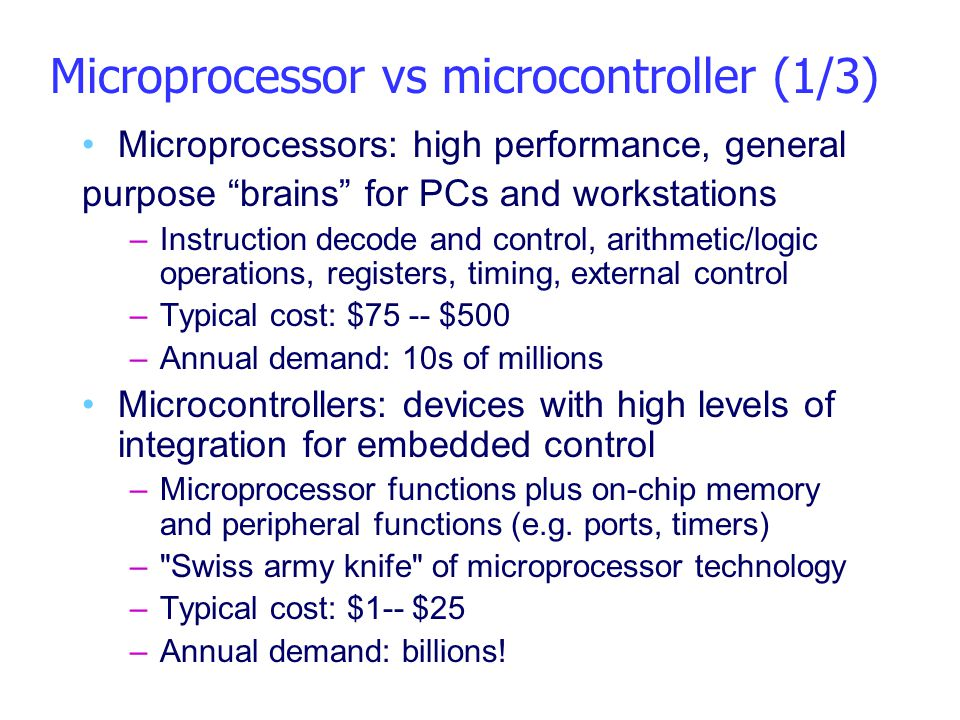 """Microprocessor vs microcontroller (1/3) Microprocessors: high performance, general purpose """"brains"""" for PCs and workstations –Instruction decode and c"""